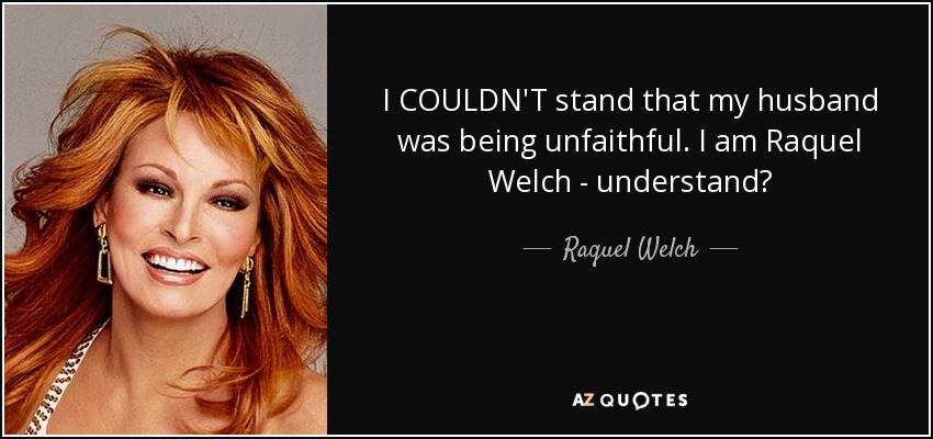 I COULDN'T stand that my husband was being unfaithful. I am Raquel Welch - understand? - Raquel Welch