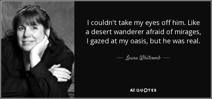 I couldn't take my eyes off him. Like a desert wanderer afraid of mirages, I gazed at my oasis, but he was real. - Laura Whitcomb