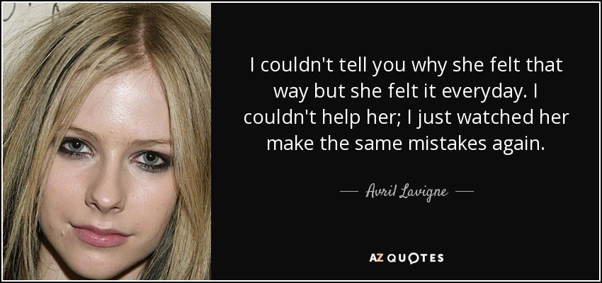 I couldn't tell you why she felt that way but she felt it everyday. I couldn't help her; I just watched her make the same mistakes again. - Avril Lavigne