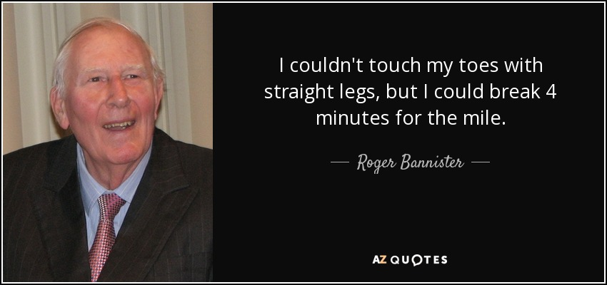 I couldn't touch my toes with straight legs, but I could break 4 minutes for the mile. - Roger Bannister