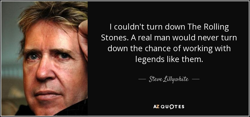 I couldn't turn down The Rolling Stones. A real man would never turn down the chance of working with legends like them. - Steve Lillywhite