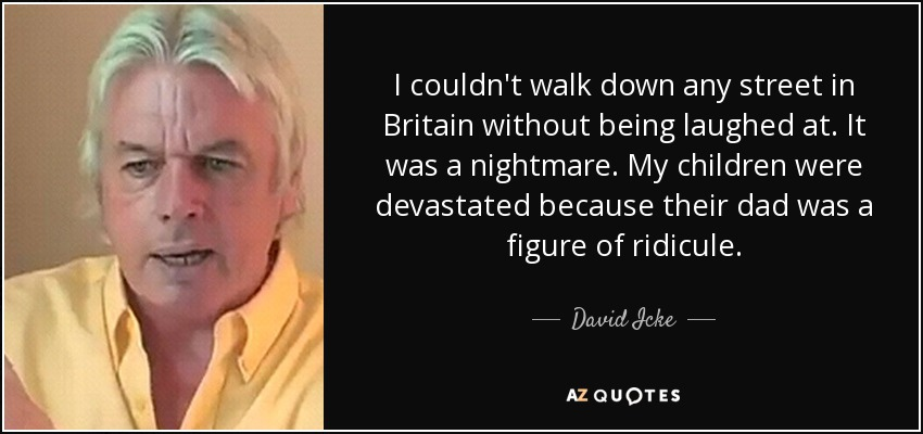 I couldn't walk down any street in Britain without being laughed at. It was a nightmare. My children were devastated because their dad was a figure of ridicule. - David Icke