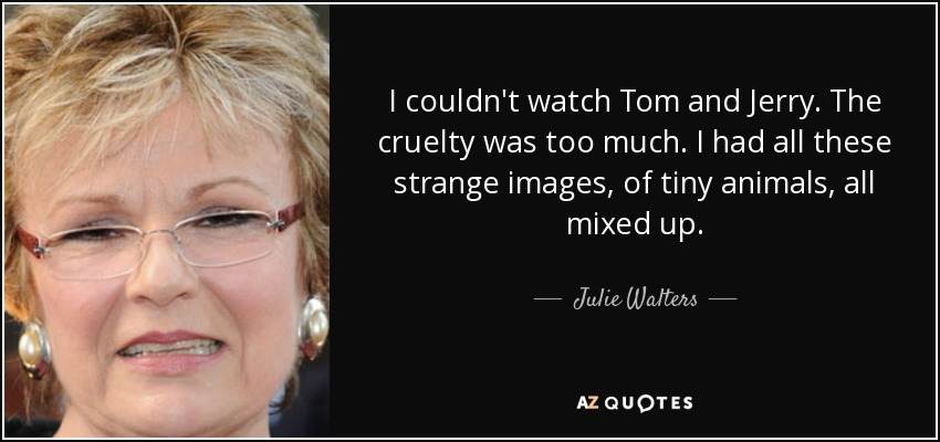 I couldn't watch Tom and Jerry. The cruelty was too much. I had all these strange images, of tiny animals, all mixed up. - Julie Walters