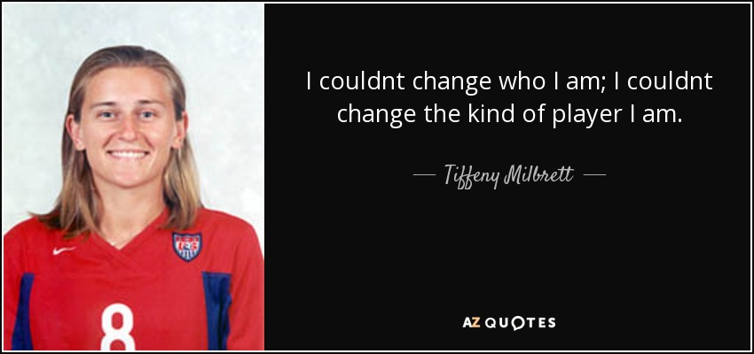 I couldnt change who I am; I couldnt change the kind of player I am. - Tiffeny Milbrett