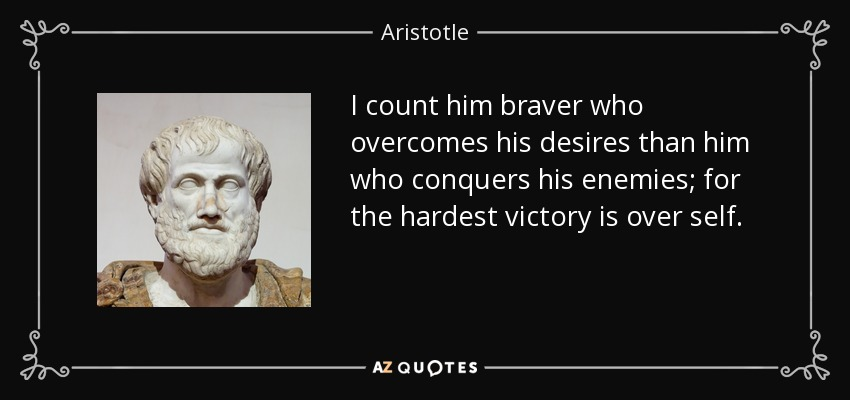 I count him braver who overcomes his desires than him who conquers his enemies; for the hardest victory is over self. - Aristotle