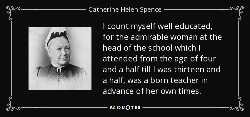 I count myself well educated, for the admirable woman at the head of the school which I attended from the age of four and a half till I was thirteen and a half, was a born teacher in advance of her own times. - Catherine Helen Spence