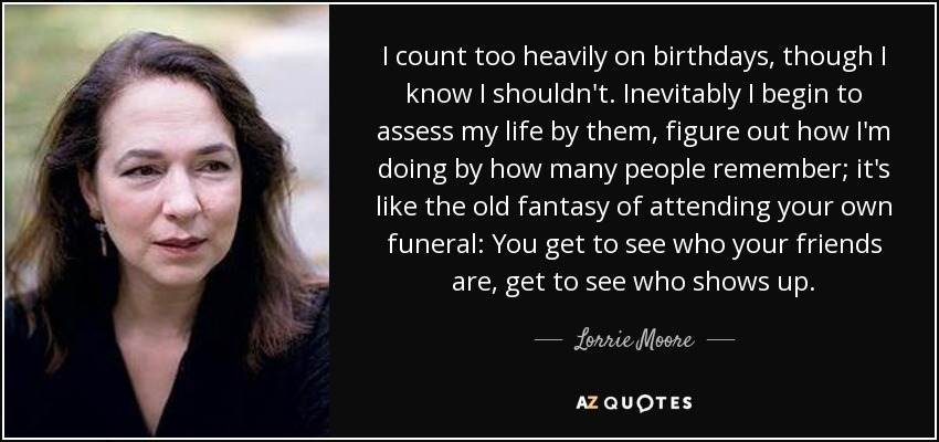 I count too heavily on birthdays, though I know I shouldn't. Inevitably I begin to assess my life by them, figure out how I'm doing by how many people remember; it's like the old fantasy of attending your own funeral: You get to see who your friends are, get to see who shows up. - Lorrie Moore