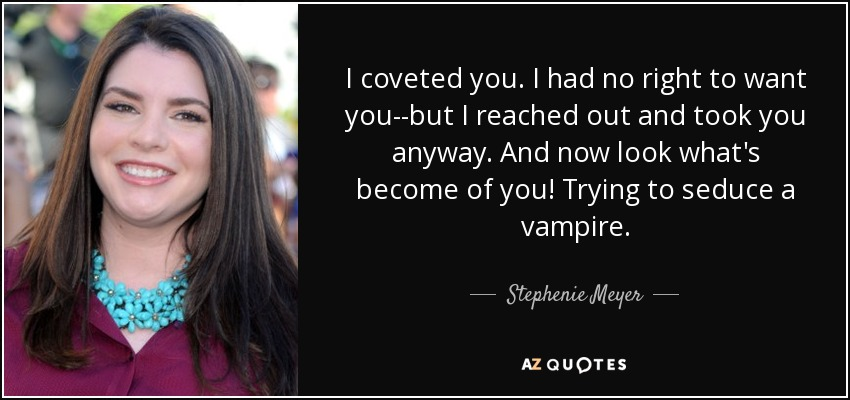 I coveted you. I had no right to want you--but I reached out and took you anyway. And now look what's become of you! Trying to seduce a vampire. - Stephenie Meyer