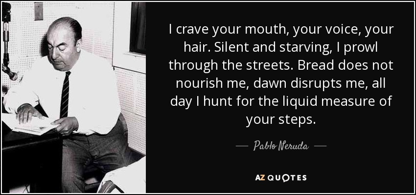 I crave your mouth, your voice, your hair. Silent and starving, I prowl through the streets. Bread does not nourish me, dawn disrupts me, all day I hunt for the liquid measure of your steps. - Pablo Neruda