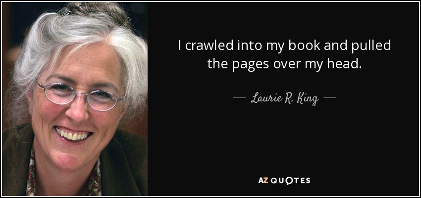 I crawled into my book and pulled the pages over my head... - Laurie R. King