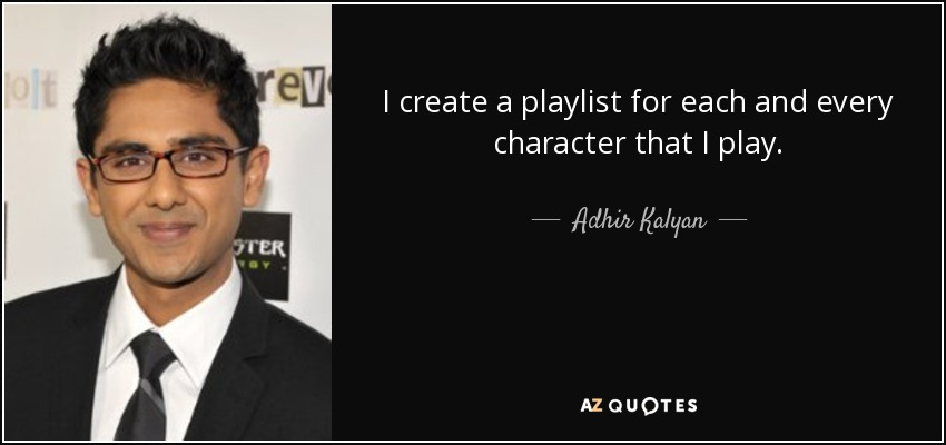 I create a playlist for each and every character that I play. - Adhir Kalyan