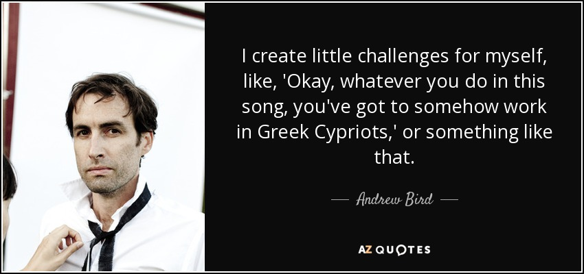 I create little challenges for myself, like, 'Okay, whatever you do in this song, you've got to somehow work in Greek Cypriots,' or something like that. - Andrew Bird