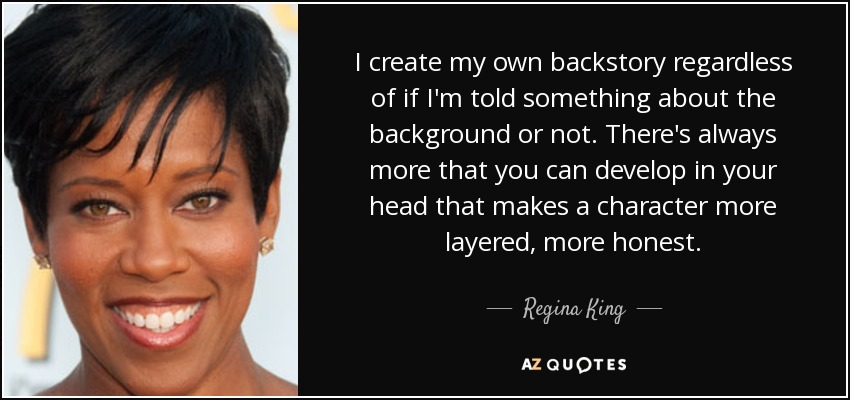 I create my own backstory regardless of if I'm told something about the background or not. There's always more that you can develop in your head that makes a character more layered, more honest. - Regina King