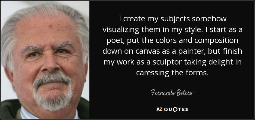 I create my subjects somehow visualizing them in my style. I start as a poet, put the colors and composition down on canvas as a painter, but finish my work as a sculptor taking delight in caressing the forms. - Fernando Botero