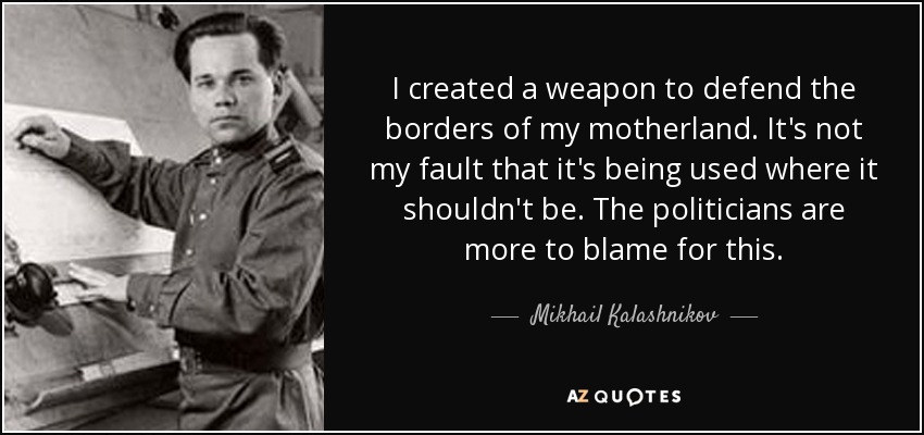 I created a weapon to defend the borders of my motherland. It's not my fault that it's being used where it shouldn't be. The politicians are more to blame for this. - Mikhail Kalashnikov