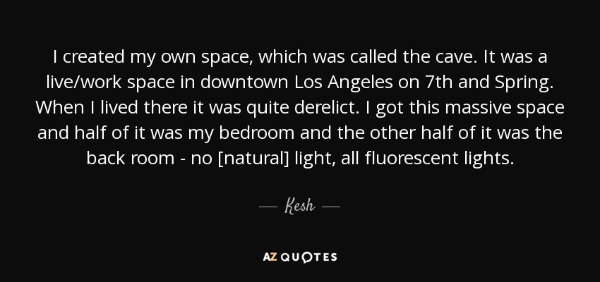 I created my own space, which was called the cave. It was a live/work space in downtown Los Angeles on 7th and Spring. When I lived there it was quite derelict. I got this massive space and half of it was my bedroom and the other half of it was the back room - no [natural] light, all fluorescent lights. - Kesh