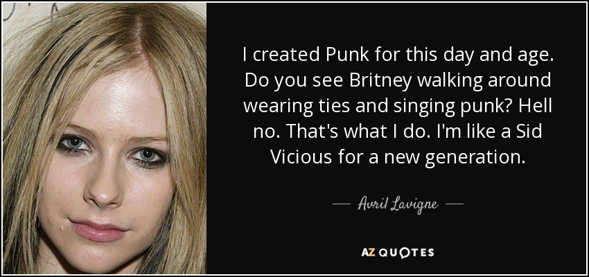 I created Punk for this day and age. Do you see Britney walking around wearing ties and singing punk? Hell no. That's what I do. I'm like a Sid Vicious for a new generation. - Avril Lavigne