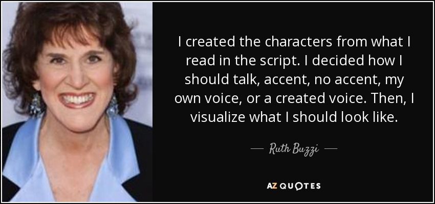 I created the characters from what I read in the script. I decided how I should talk, accent, no accent, my own voice, or a created voice. Then, I visualize what I should look like. - Ruth Buzzi
