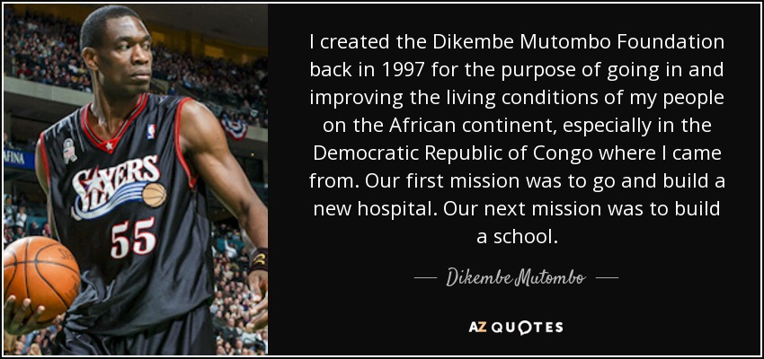 I created the Dikembe Mutombo Foundation back in 1997 for the purpose of going in and improving the living conditions of my people on the African continent, especially in the Democratic Republic of Congo where I came from. Our first mission was to go and build a new hospital. Our next mission was to build a school. - Dikembe Mutombo