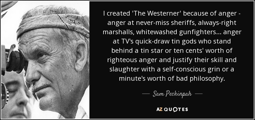 I created 'The Westerner' because of anger - anger at never-miss sheriffs, always-right marshalls, whitewashed gunfighters ... anger at TV's quick-draw tin gods who stand behind a tin star or ten cents' worth of righteous anger and justify their skill and slaughter with a self-conscious grin or a minute's worth of bad philosophy. - Sam Peckinpah