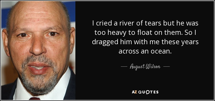 I cried a river of tears but he was too heavy to float on them. So I dragged him with me these years across an ocean. - August Wilson