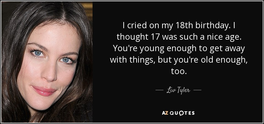 I cried on my 18th birthday. I thought 17 was such a nice age. You're young enough to get away with things, but you're old enough, too. - Liv Tyler
