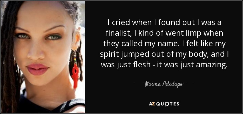 I cried when I found out I was a finalist, I kind of went limp when they called my name. I felt like my spirit jumped out of my body, and I was just flesh - it was just amazing. - Naima Adedapo