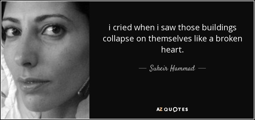 i cried when i saw those buildings collapse on themselves like a broken heart. - Suheir Hammad