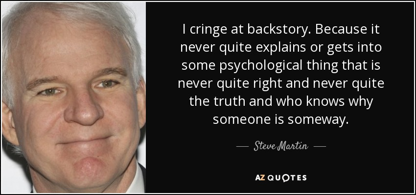 I cringe at backstory. Because it never quite explains or gets into some psychological thing that is never quite right and never quite the truth and who knows why someone is someway. - Steve Martin