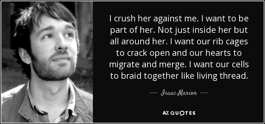 I crush her against me. I want to be part of her. Not just inside her but all around her. I want our rib cages to crack open and our hearts to migrate and merge. I want our cells to braid together like living thread. - Isaac Marion