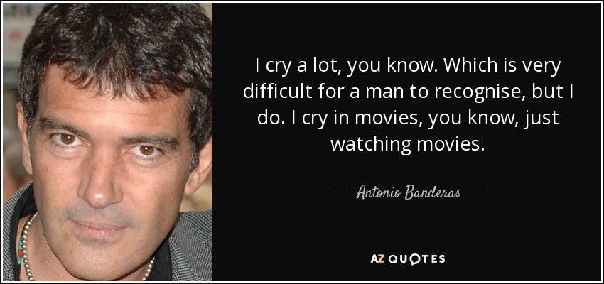 I cry a lot, you know. Which is very difficult for a man to recognise, but I do. I cry in movies, you know, just watching movies. - Antonio Banderas