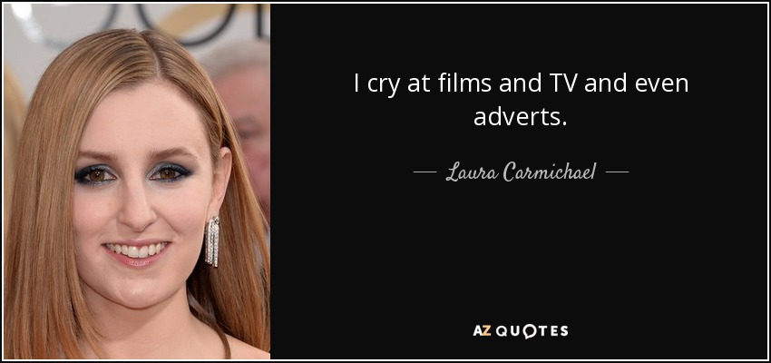 I cry at films and TV and even adverts. - Laura Carmichael