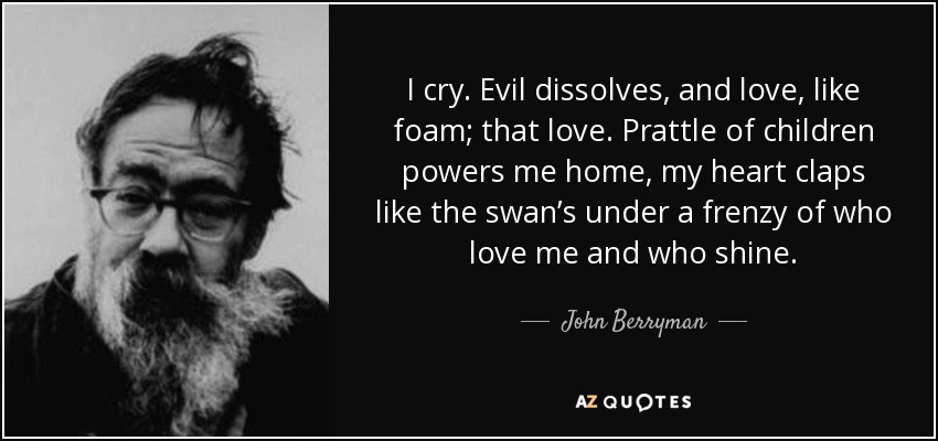 I cry. Evil dissolves, and love, like foam; that love. Prattle of children powers me home, my heart claps like the swan's under a frenzy of who love me and who shine. - John Berryman