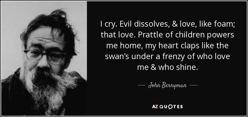 I cry. Evil dissolves, & love, like foam; that love. Prattle of children powers me home, my heart claps like the swan's under a frenzy of who love me & who shine. - John Berryman