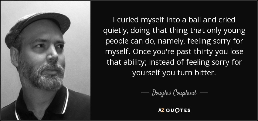 I curled myself into a ball and cried quietly, doing that thing that only young people can do, namely, feeling sorry for myself. Once you're past thirty you lose that ability; instead of feeling sorry for yourself you turn bitter. - Douglas Coupland