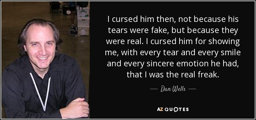 I cursed him then, not because his tears were fake, but because they were real. I cursed him for showing me, with every tear and every smile and every sincere emotion he had, that I was the real freak. - Dan Wells