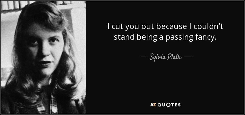 I cut you out because I couldn't stand being a passing fancy. - Sylvia Plath