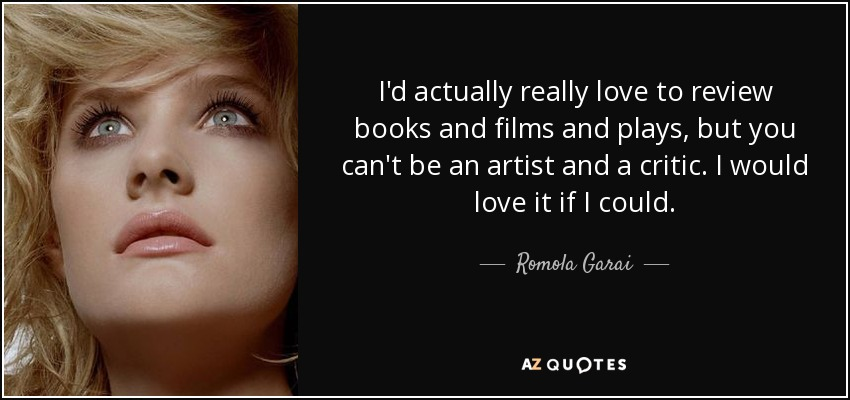 I'd actually really love to review books and films and plays, but you can't be an artist and a critic. I would love it if I could. - Romola Garai