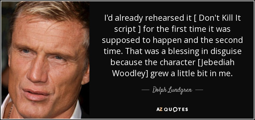I'd already rehearsed it [ Don't Kill It script ] for the first time it was supposed to happen and the second time. That was a blessing in disguise because the character [Jebediah Woodley] grew a little bit in me. - Dolph Lundgren