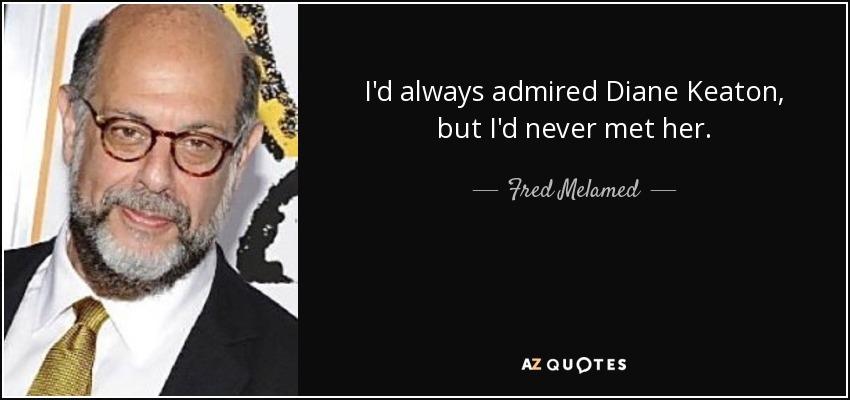 I'd always admired Diane Keaton, but I'd never met her. - Fred Melamed