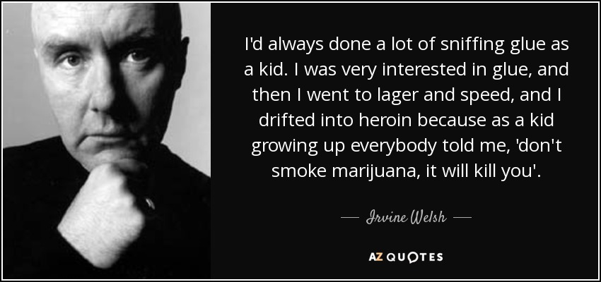 I'd always done a lot of sniffing glue as a kid. I was very interested in glue, and then I went to lager and speed, and I drifted into heroin because as a kid growing up everybody told me, 'don't smoke marijuana, it will kill you'. - Irvine Welsh