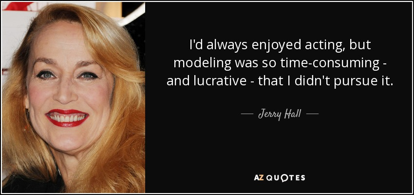 I'd always enjoyed acting, but modeling was so time-consuming - and lucrative - that I didn't pursue it. - Jerry Hall