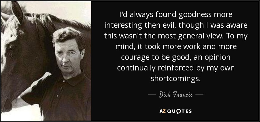 I'd always found goodness more interesting then evil, though I was aware this wasn't the most general view. To my mind, it took more work and more courage to be good, an opinion continually reinforced by my own shortcomings. - Dick Francis