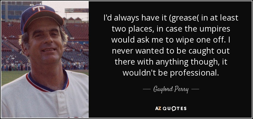 I'd always have it (grease( in at least two places, in case the umpires would ask me to wipe one off. I never wanted to be caught out there with anything though, it wouldn't be professional. - Gaylord Perry
