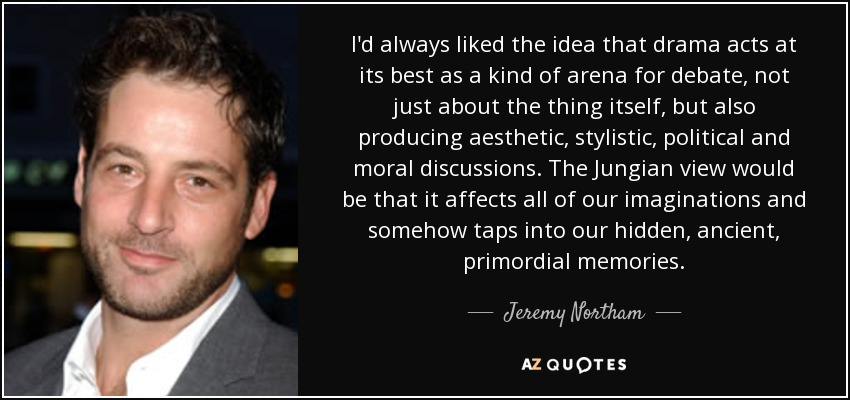 I'd always liked the idea that drama acts at its best as a kind of arena for debate, not just about the thing itself, but also producing aesthetic, stylistic, political and moral discussions. The Jungian view would be that it affects all of our imaginations and somehow taps into our hidden, ancient, primordial memories. - Jeremy Northam