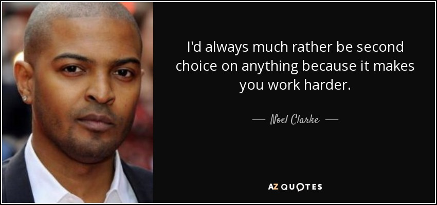 I'd always much rather be second choice on anything because it makes you work harder. - Noel Clarke