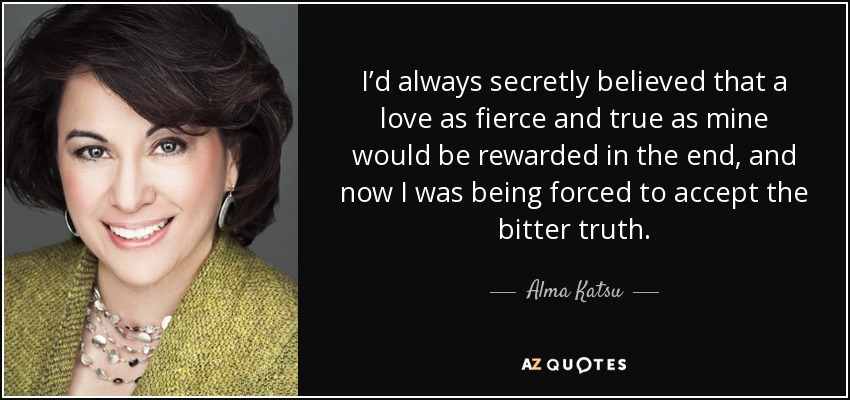 I'd always secretly believed that a love as fierce and true as mine would be rewarded in the end, and now I was being forced to accept the bitter truth. - Alma Katsu