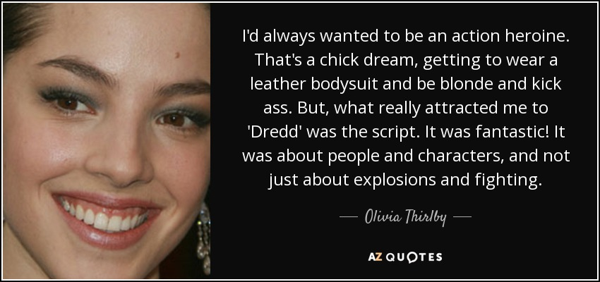 I'd always wanted to be an action heroine. That's a chick dream, getting to wear a leather bodysuit and be blonde and kick ass. But, what really attracted me to 'Dredd' was the script. It was fantastic! It was about people and characters, and not just about explosions and fighting. - Olivia Thirlby