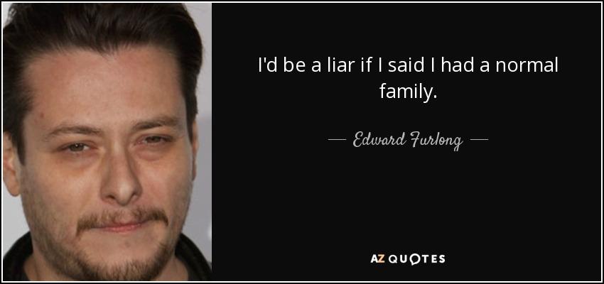 I'd be a liar if I said I had a normal family. - Edward Furlong
