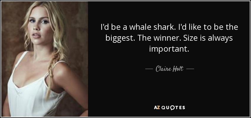 I'd be a whale shark. I'd like to be the biggest. The winner. Size is always important. - Claire Holt